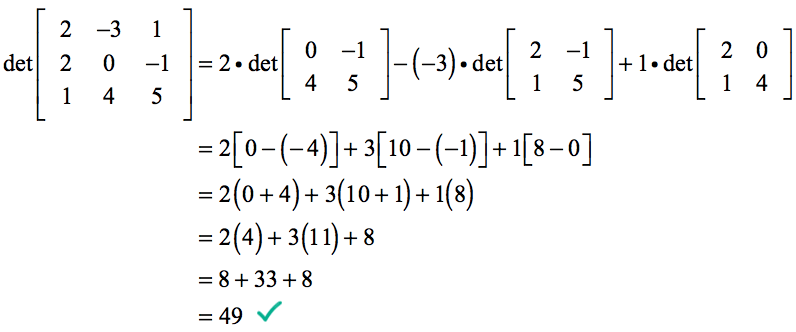 the determinant of matrix [2,-3,1;2,0,-1;1,4,5] is calculated as 2 times the determinant of [0,-1;4,5] minus (-3) times the determinant of [2,-1;1,5] plus 1 times the determinant of [2,0;1,4] which can be further simplified as 2+3+1[8-0]= 2 (0+4) +3 (10+1) + 1 (8-0) = 2(4)+3(11)+1(8)=8+33+8=49, therefore det[2,-3,1;2,0,-1;1,4,5] = 49