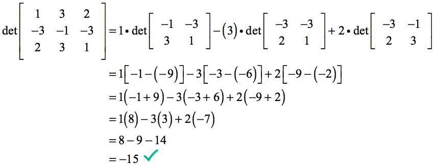 det [1,3,2;-3,-1,-3;2,3,1] = 1 * det [-1,-3;3,1] - 3 * det [-3,-3;2,1] + 2 det [-3,-1;2,3] = 1*[-1-(-9)]-3*[-3-(-6)]+2 *[-9-(-2)] = 1(8) -3(3)+2(-7) = 8-9-14 = -15